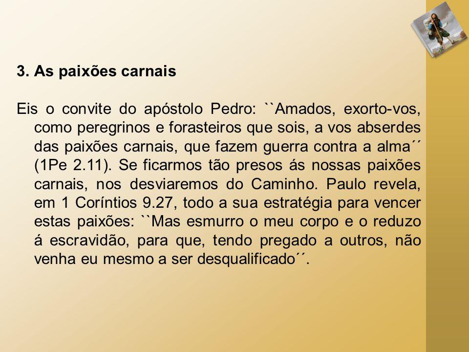 3.As paixões carnais Eis o convite do apóstolo Pedro: ``Amados, exorto-vos, como peregrinos e forasteiros que sois, a vos abserdes das paixões carnais