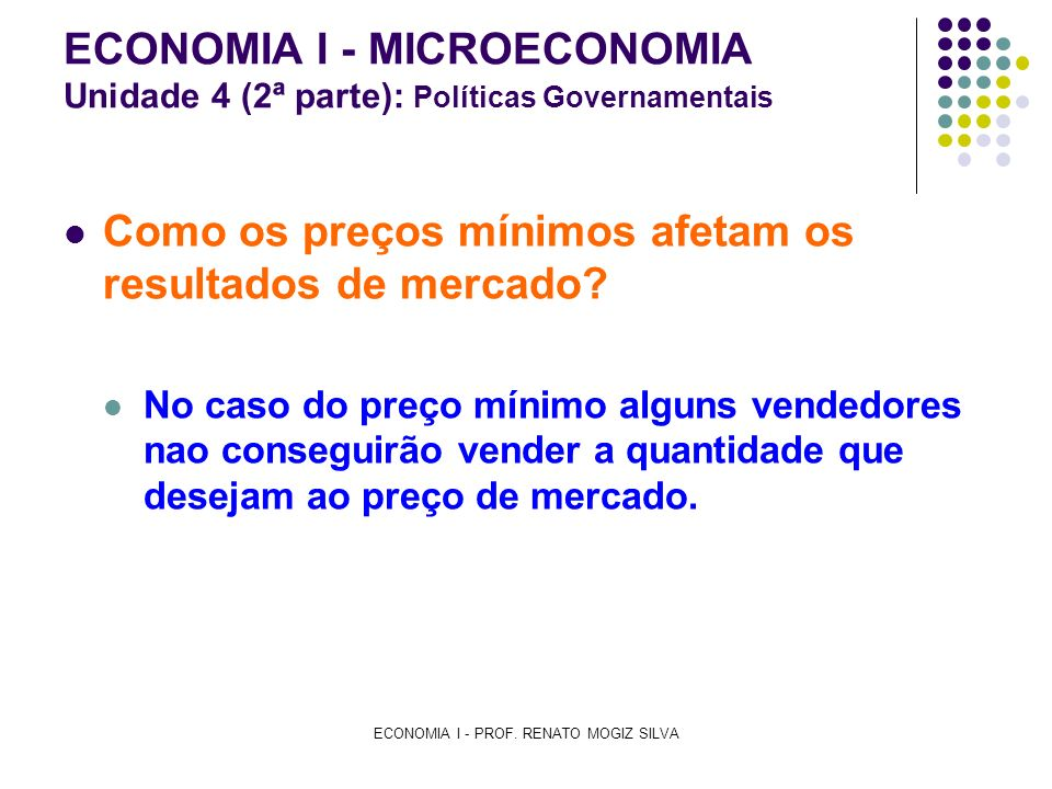 ECONOMIA I - PROF. RENATO MOGIZ SILVA ECONOMIA I - MICROECONOMIA Unidade 4 (2ª parte): Políticas Governamentais Como os preços mínimos afetam os resul