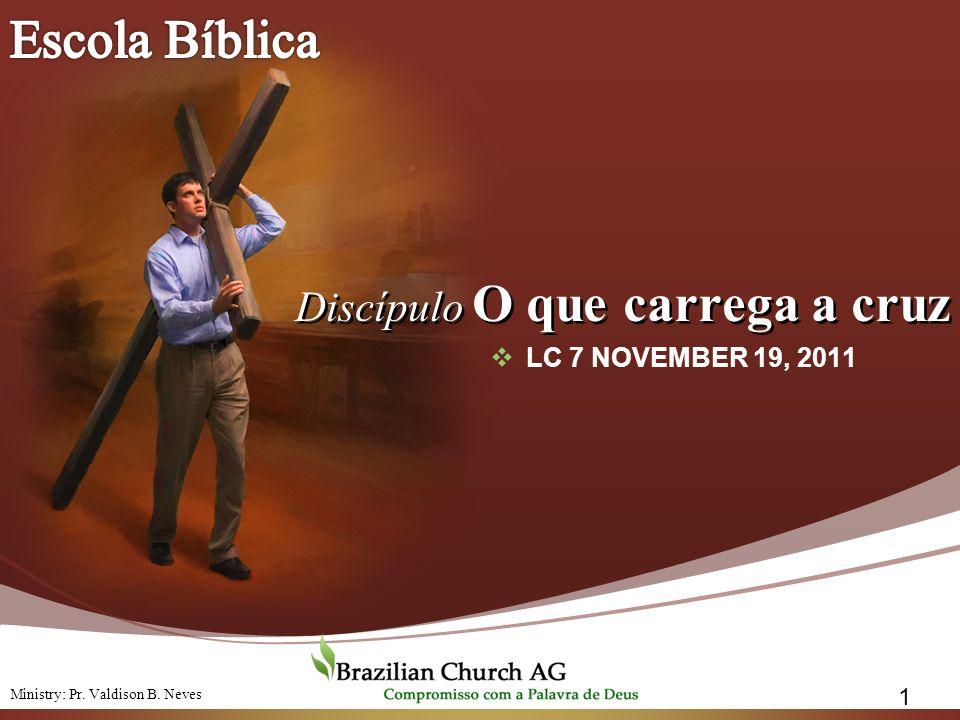 Discípulo O que carrega a cruz Discípulo O que carrega a cruz LC 7 NOVEMBER 19, 2011 1 Ministry: Pr. Valdison B. Neves
