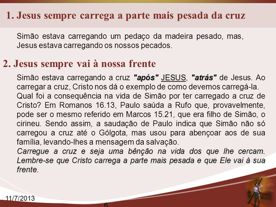 1. Jesus sempre carrega a parte mais pesada da cruz 11/7/2013 6 Simão estava carregando um pedaço da madeira pesado, mas, Jesus estava carregando os n