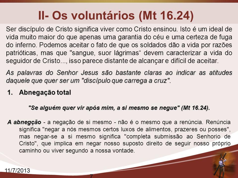 II- Os voluntários (Mt 16.24) 11/7/2013 7 Ser discípulo de Cristo significa viver como Cristo ensinou. Isto é um ideal de vida muito maior do que apen