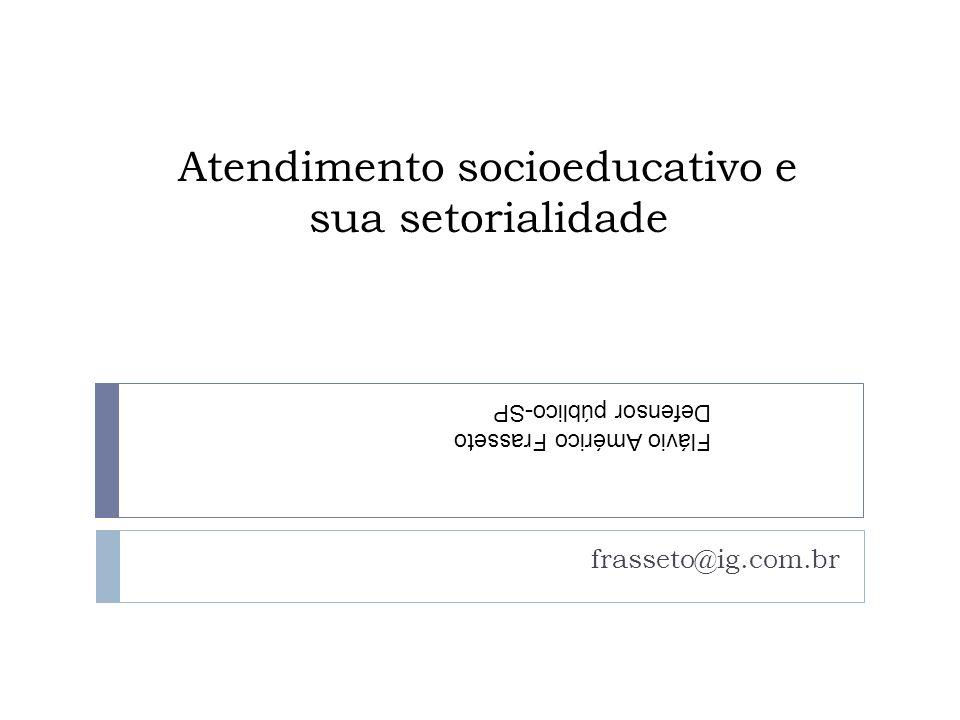 Atendimento socioeducativo e sua setorialidade frasseto@ig.com.br Flávio Américo Frasseto Defensor público-SP