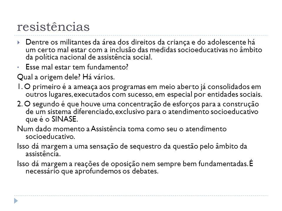 resistências Dentre os militantes da área dos direitos da criança e do adolescente há um certo mal estar com a inclusão das medidas socioeducativas no