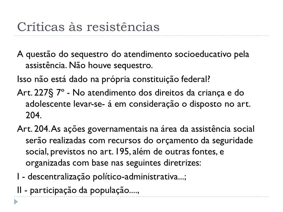 Críticas às resistências A questão do sequestro do atendimento socioeducativo pela assistência. Não houve sequestro. Isso não está dado na própria con