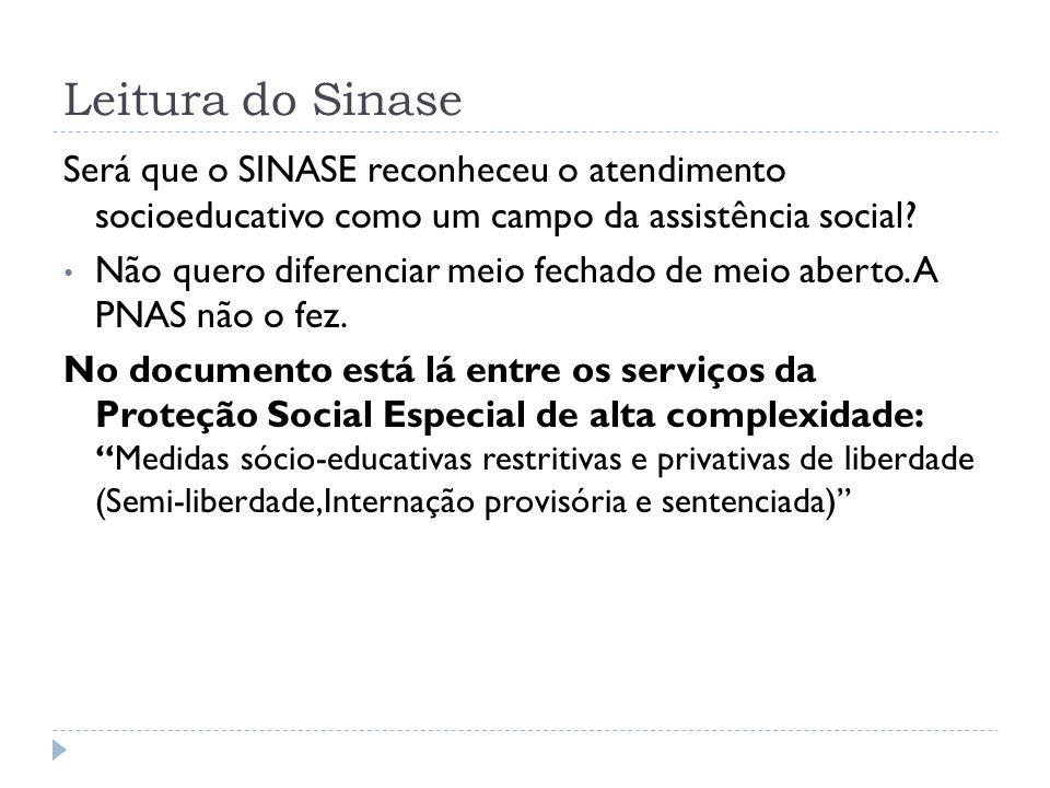 Leitura do Sinase Será que o SINASE reconheceu o atendimento socioeducativo como um campo da assistência social? Não quero diferenciar meio fechado de