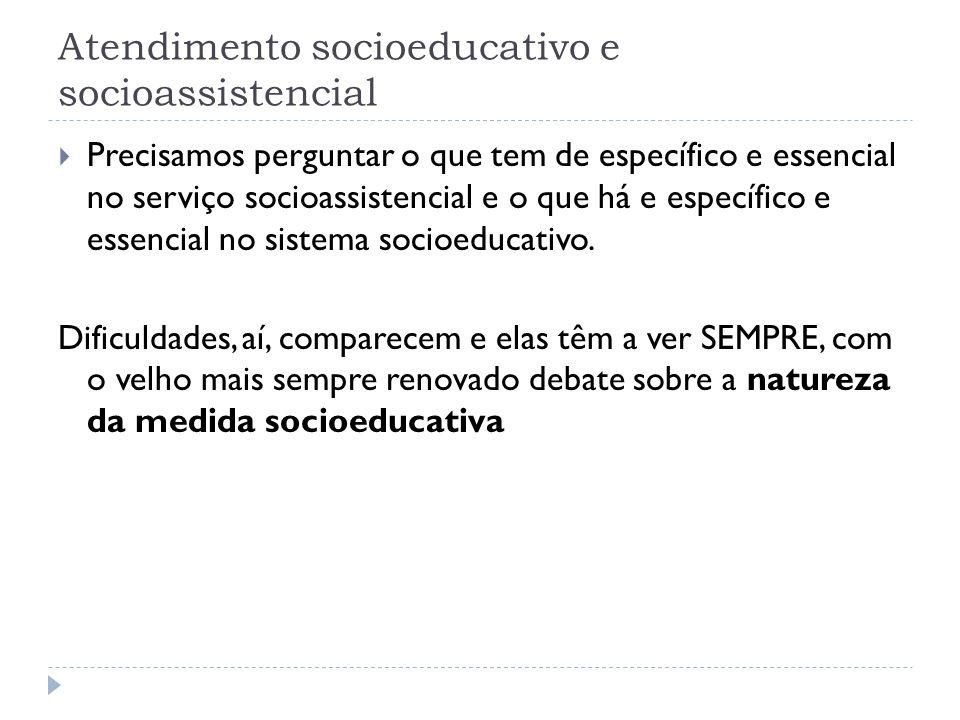 Atendimento socioeducativo e socioassistencial Precisamos perguntar o que tem de específico e essencial no serviço socioassistencial e o que há e espe