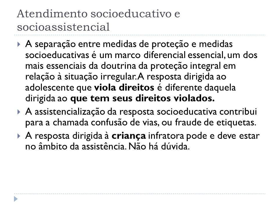 Atendimento socioeducativo e socioassistencial A separação entre medidas de proteção e medidas socioeducativas é um marco diferencial essencial, um do