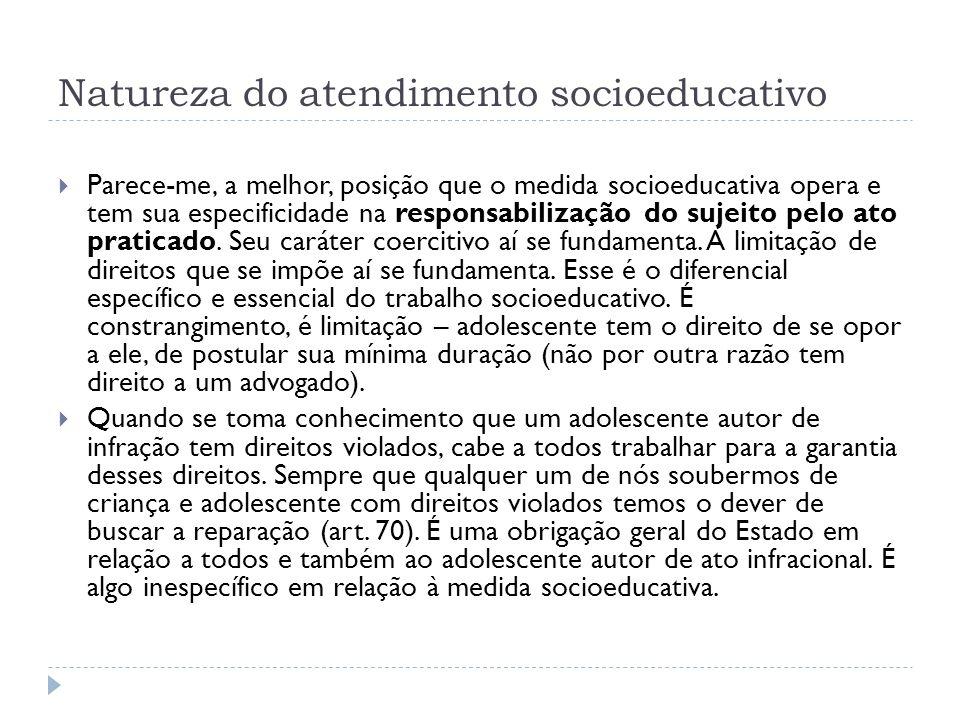 Natureza do atendimento socioeducativo Parece-me, a melhor, posição que o medida socioeducativa opera e tem sua especificidade na responsabilização do