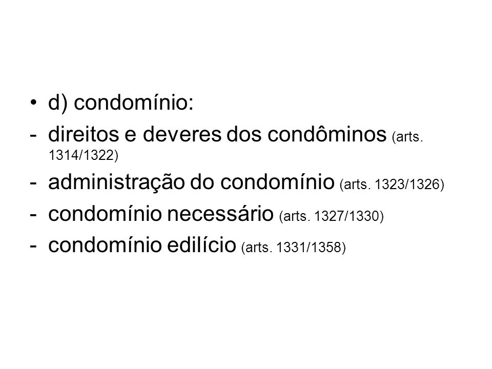 d) condomínio: -direitos e deveres dos condôminos (arts. 1314/1322) -administração do condomínio (arts. 1323/1326) -condomínio necessário (arts. 1327/