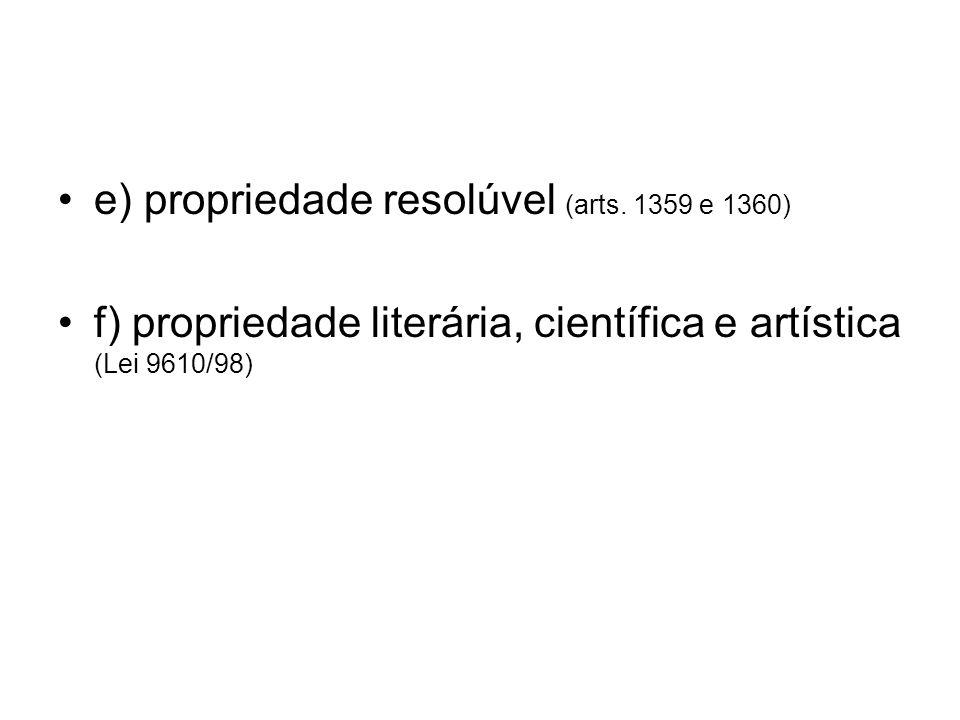 e) propriedade resolúvel (arts. 1359 e 1360) f) propriedade literária, científica e artística (Lei 9610/98)