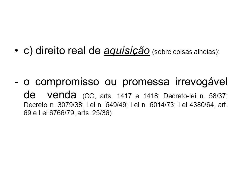 c) direito real de aquisição (sobre coisas alheias): -o compromisso ou promessa irrevogável de venda (CC, arts. 1417 e 1418; Decreto-lei n. 58/37; Dec