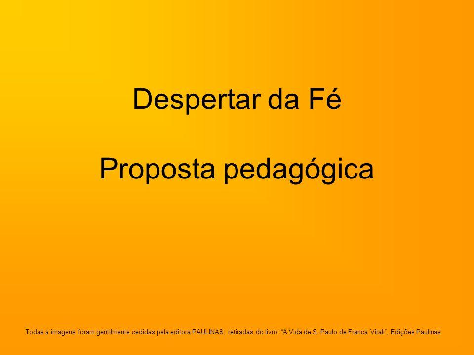 Despertar da Fé Proposta pedagógica Todas a imagens foram gentilmente cedidas pela editora PAULINAS, retiradas do livro: A Vida de S. Paulo de Franca