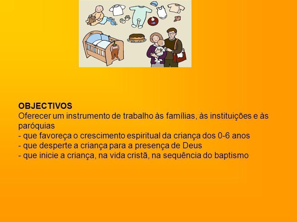 OBJECTIVOS Oferecer um instrumento de trabalho às famílias, às instituições e às paróquias - que favoreça o crescimento espiritual da criança dos 0-6