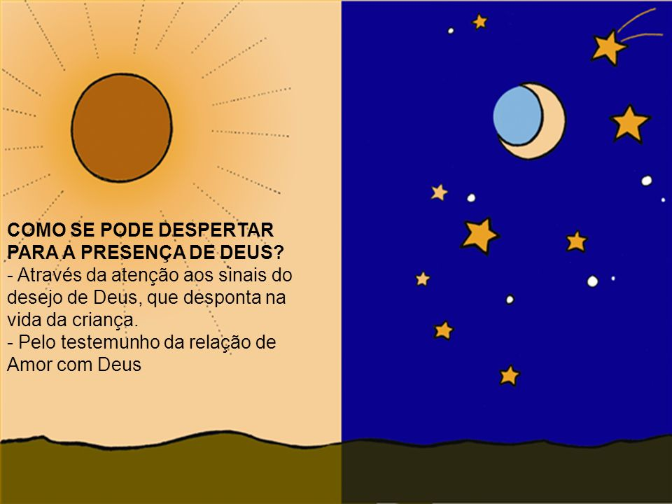 COMO SE PODE DESPERTAR PARA A PRESENÇA DE DEUS? - Através da atenção aos sinais do desejo de Deus, que desponta na vida da criança. - Pelo testemunho