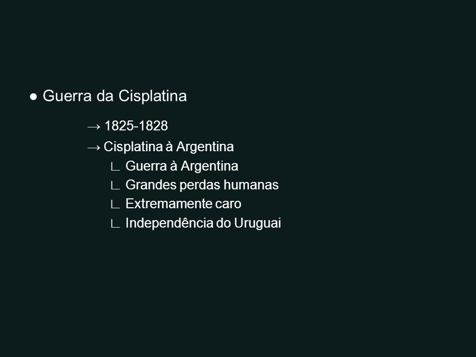 Guerra da Cisplatina 1825-1828 Cisplatina à Argentina Guerra à Argentina Grandes perdas humanas Extremamente caro Independência do Uruguai