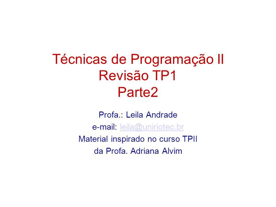 Técnicas de Programação II Revisão TP1 Parte2 Profa.: Leila Andrade e-mail: leila@uniriotec.brleila@uniriotec.br Material inspirado no curso TPII da P