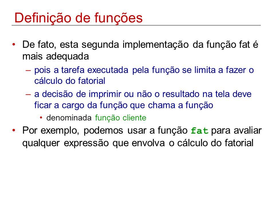 Definição de funções De fato, esta segunda implementação da função fat é mais adequada –pois a tarefa executada pela função se limita a fazer o cálcul