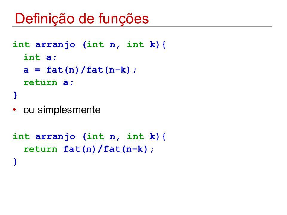 Definição de funções int arranjo (int n, int k){ int a; a = fat(n)/fat(n-k); return a; } ou simplesmente int arranjo (int n, int k){ return fat(n)/fat