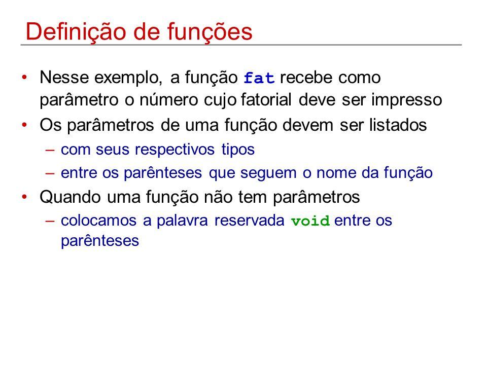 Definição de funções Nesse exemplo, a função fat recebe como parâmetro o número cujo fatorial deve ser impresso Os parâmetros de uma função devem ser