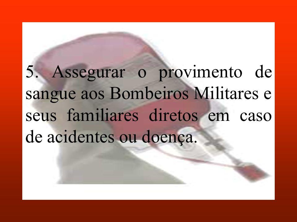 5. Assegurar o provimento de sangue aos Bombeiros Militares e seus familiares diretos em caso de acidentes ou doença.