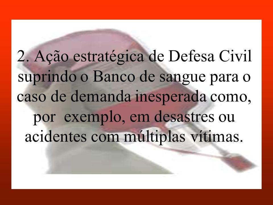 2. Ação estratégica de Defesa Civil suprindo o Banco de sangue para o caso de demanda inesperada como, por exemplo, em desastres ou acidentes com múlt