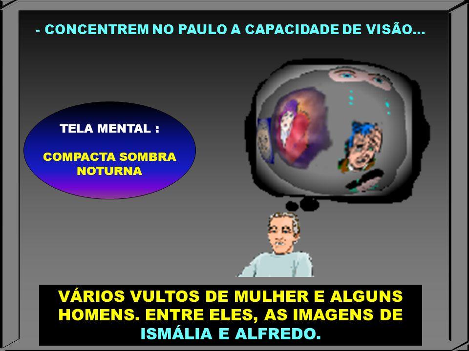 - CONCENTREM NO PAULO A CAPACIDADE DE VISÃO... TELA MENTAL : COMPACTA SOMBRA NOTURNA VÁRIOS VULTOS DE MULHER E ALGUNS HOMENS. ENTRE ELES, AS IMAGENS D