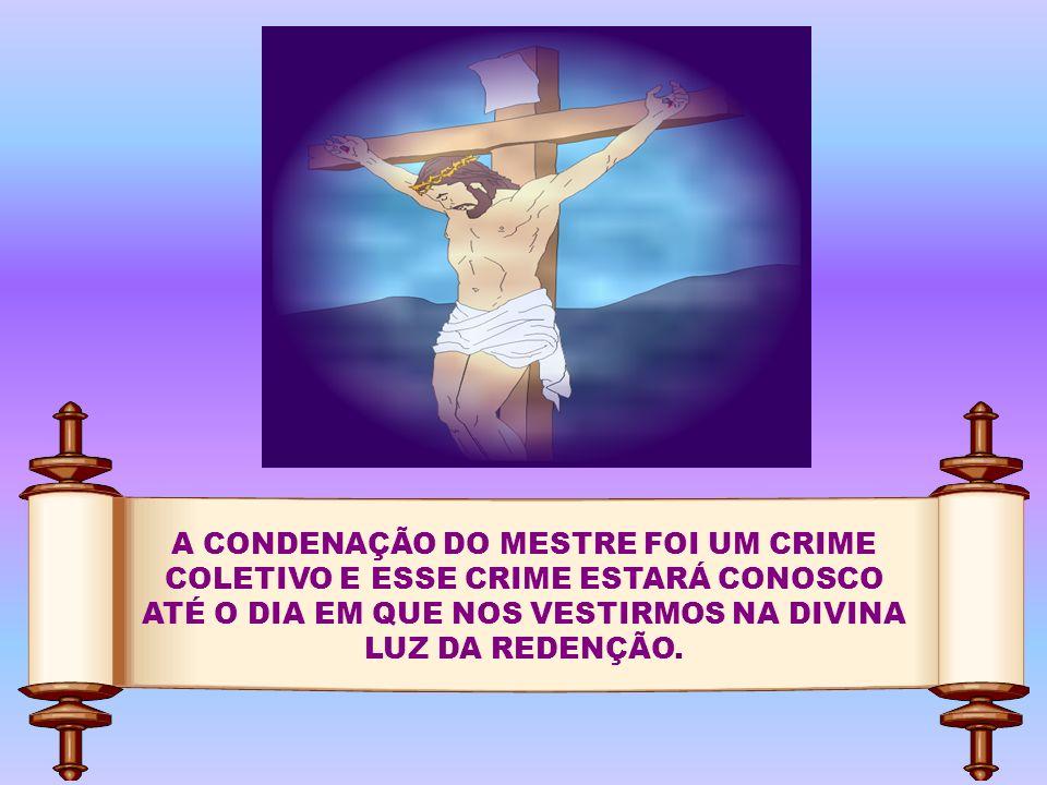 A CONDENAÇÃO DO MESTRE FOI UM CRIME COLETIVO E ESSE CRIME ESTARÁ CONOSCO ATÉ O DIA EM QUE NOS VESTIRMOS NA DIVINA LUZ DA REDENÇÃO.