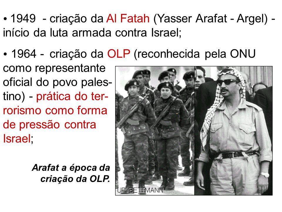 1949 - criação da Al Fatah (Yasser Arafat - Argel) - início da luta armada contra Israel; 1964 - criação da OLP (reconhecida pela ONU como representan