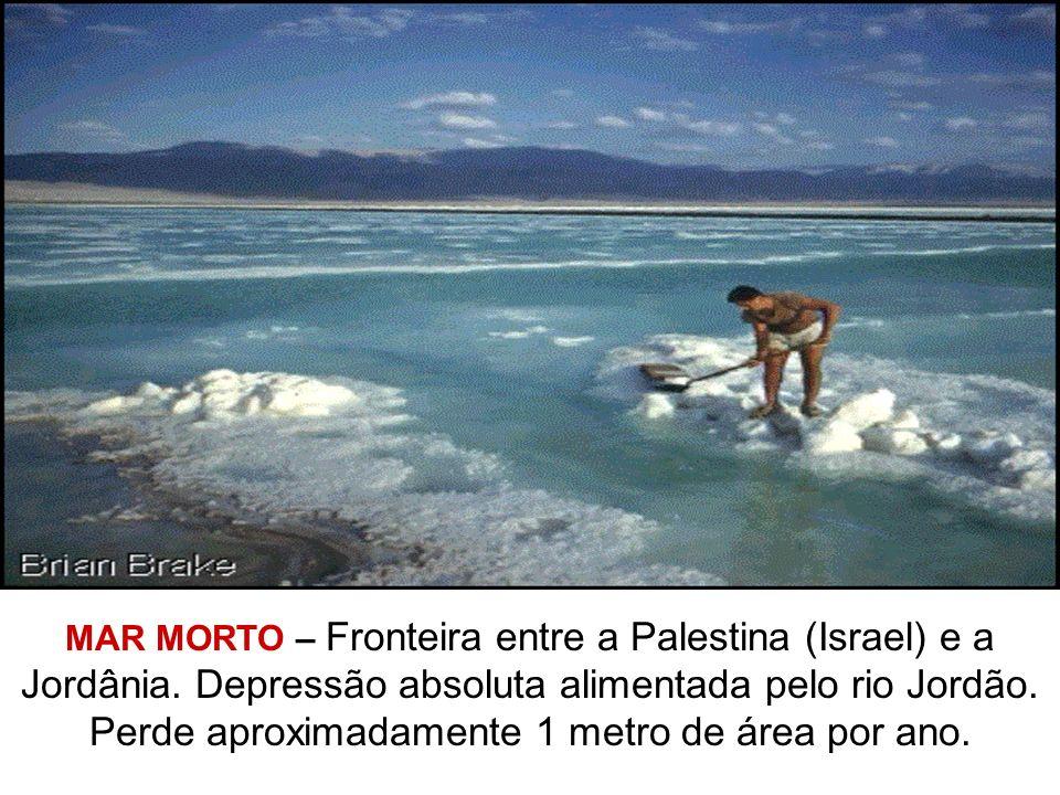 MAR MORTO – Fronteira entre a Palestina (Israel) e a Jordânia. Depressão absoluta alimentada pelo rio Jordão. Perde aproximadamente 1 metro de área po