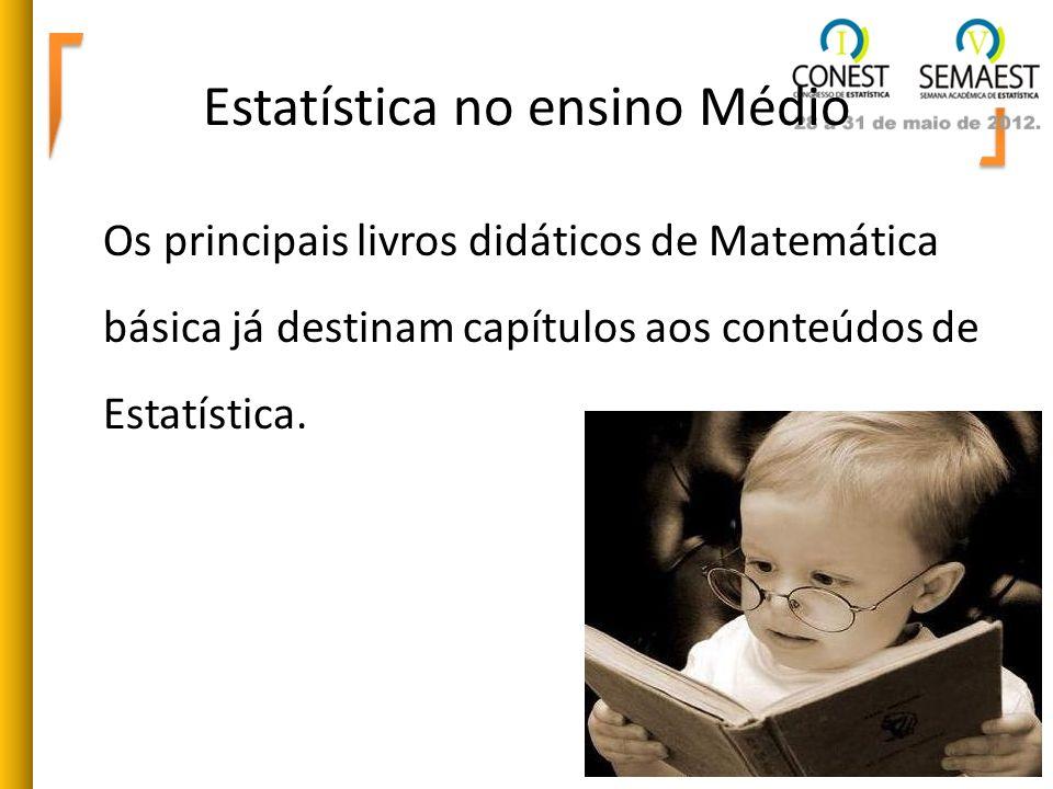 Estatística no ensino Médio Os principais livros didáticos de Matemática básica já destinam capítulos aos conteúdos de Estatística.