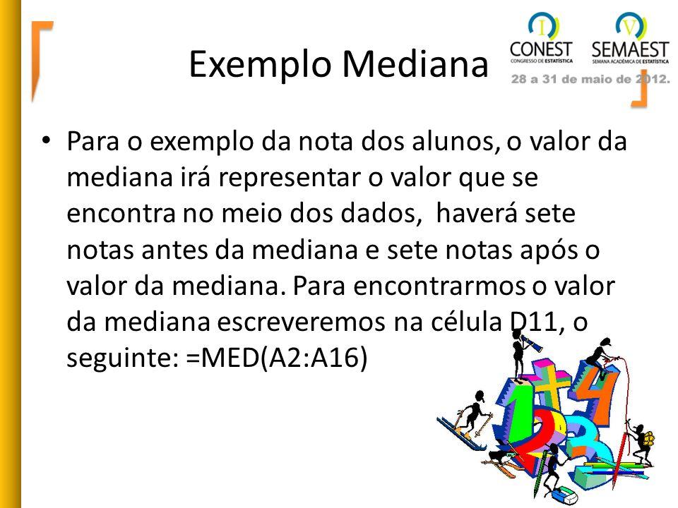 Exemplo Mediana Para o exemplo da nota dos alunos, o valor da mediana irá representar o valor que se encontra no meio dos dados, haverá sete notas ant