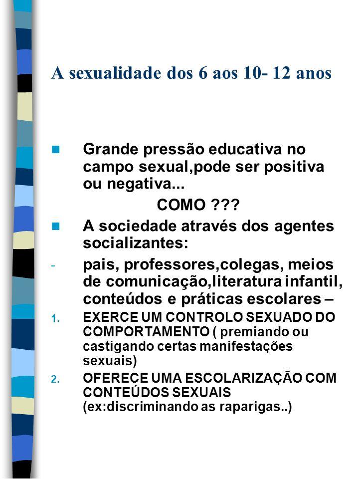 A sexualidade dos 6 aos 10- 12 anos Grande pressão educativa no campo sexual,pode ser positiva ou negativa... COMO ??? A sociedade através dos agentes