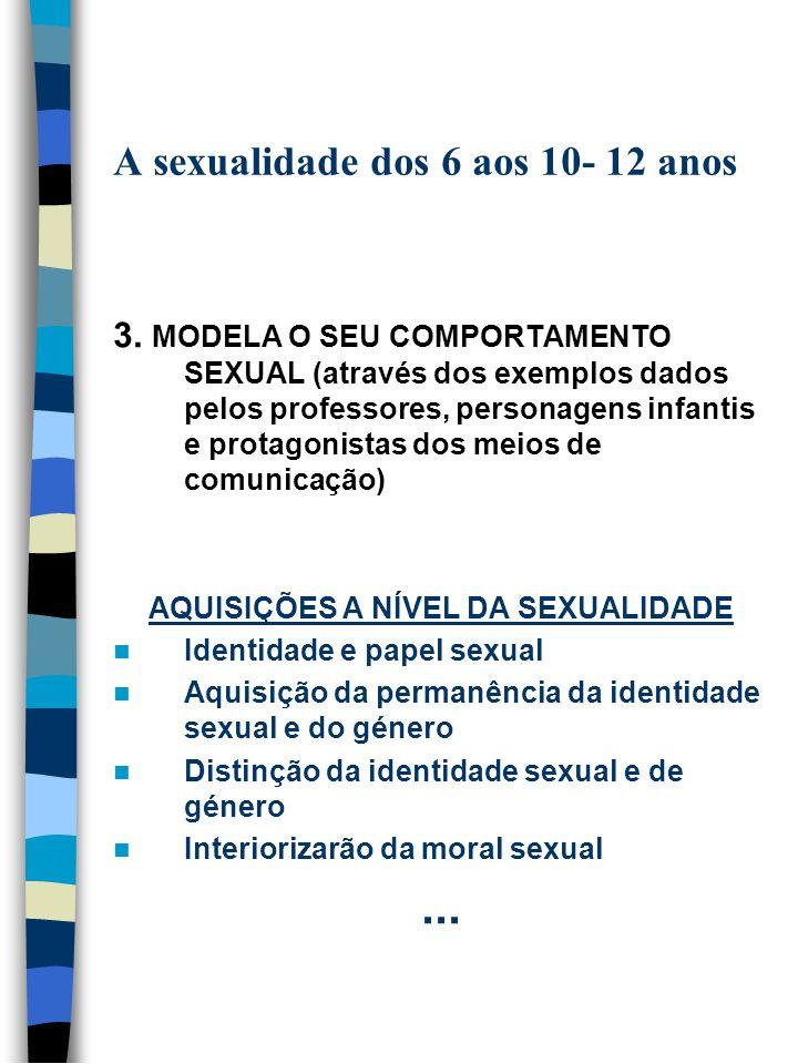 A sexualidade dos 6 aos 10- 12 anos 3. MODELA O SEU COMPORTAMENTO SEXUAL (através dos exemplos dados pelos professores, personagens infantis e protago