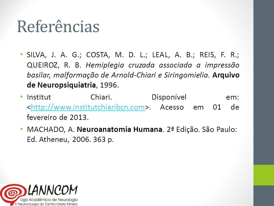 Referências SILVA, J. A. G.; COSTA, M. D. L.; LEAL, A. B.; REIS, F. R.; QUEIROZ, R. B. Hemiplegia cruzada associada a impressão basilar, malformação d
