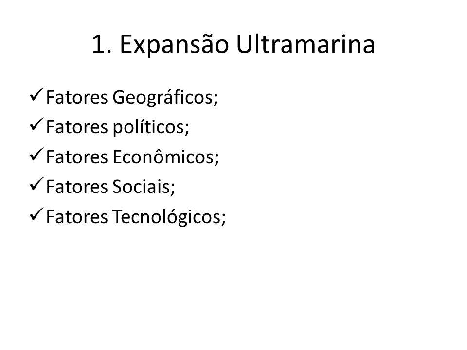 1. Expansão Ultramarina Fatores Geográficos; Fatores políticos; Fatores Econômicos; Fatores Sociais; Fatores Tecnológicos;