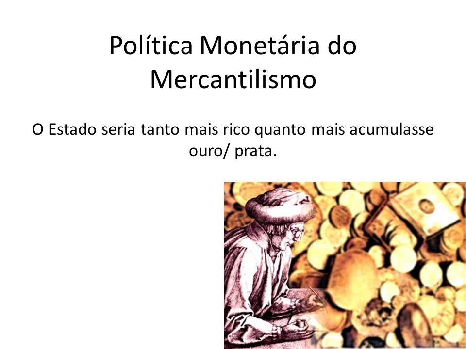 Política Monetária do Mercantilismo O Estado seria tanto mais rico quanto mais acumulasse ouro/ prata.