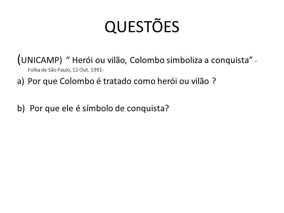 QUESTÕES ( UNICAMP) Herói ou vilão, Colombo simboliza a conquista – Folha de São Paulo, 12 Out. 1991- a)Por que Colombo é tratado como herói ou vilão