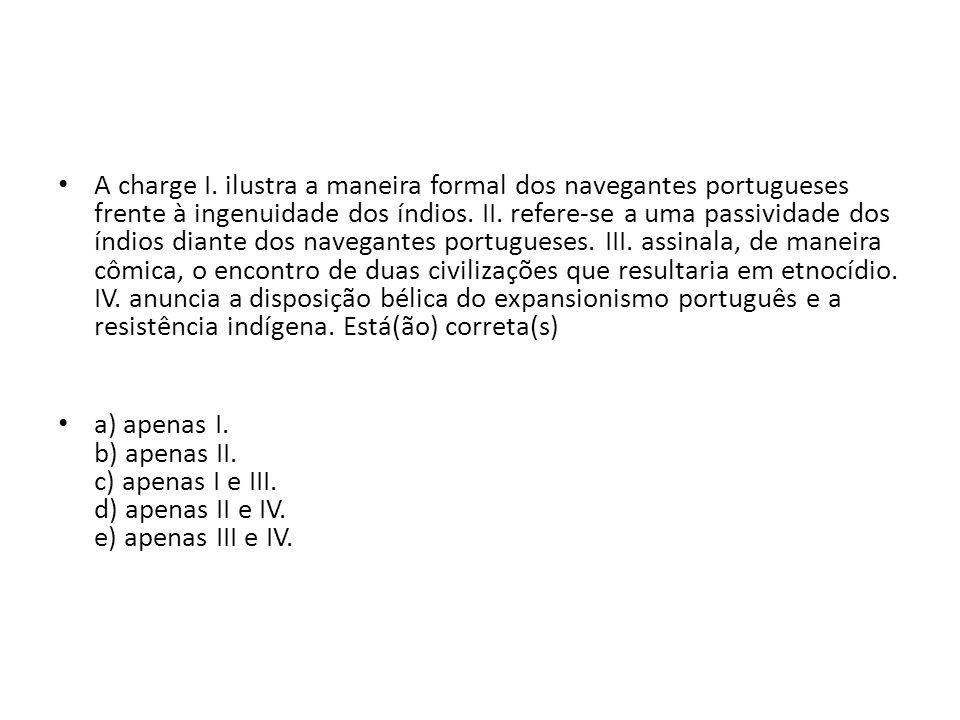 A charge I. ilustra a maneira formal dos navegantes portugueses frente à ingenuidade dos índios. II. refere-se a uma passividade dos índios diante dos