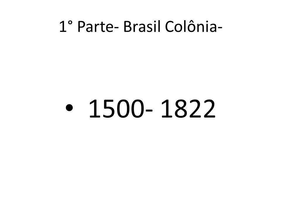 1° Parte- Brasil Colônia- 1500- 1822