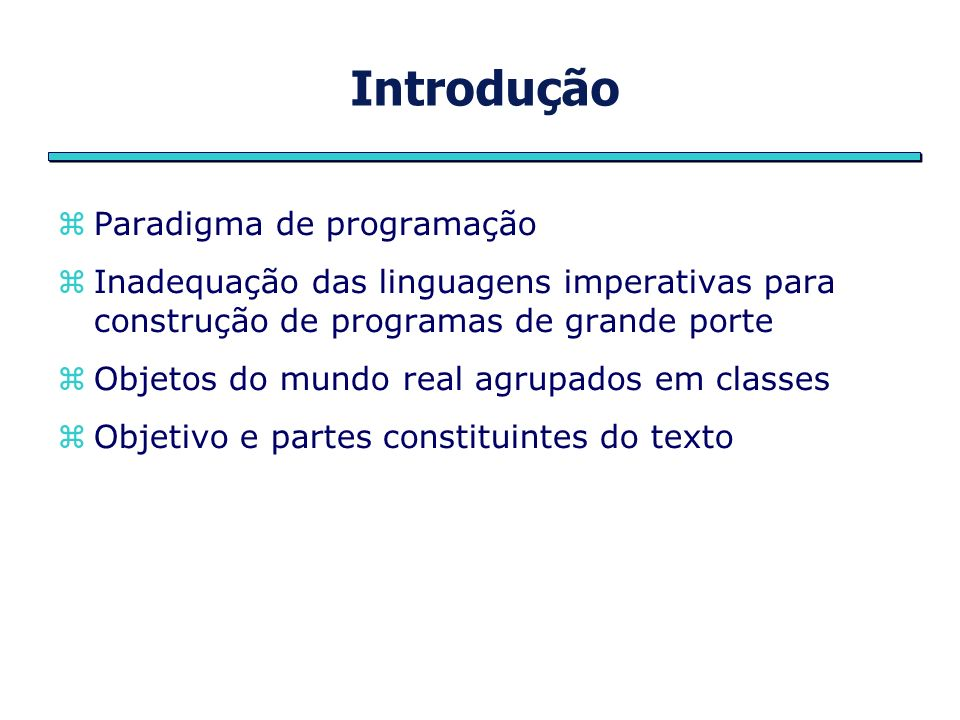 Introdução Paradigma de programação Inadequação das linguagens imperativas para construção de programas de grande porte Objetos do mundo real agrupados em classes Objetivo e partes constituintes do texto