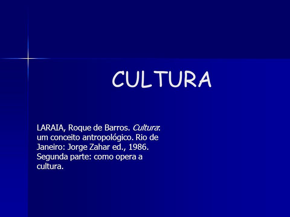 CULTURA LARAIA, Roque de Barros. Cultura: um conceito antropológico. Rio de Janeiro: Jorge Zahar ed., 1986. Segunda parte: como opera a cultura.