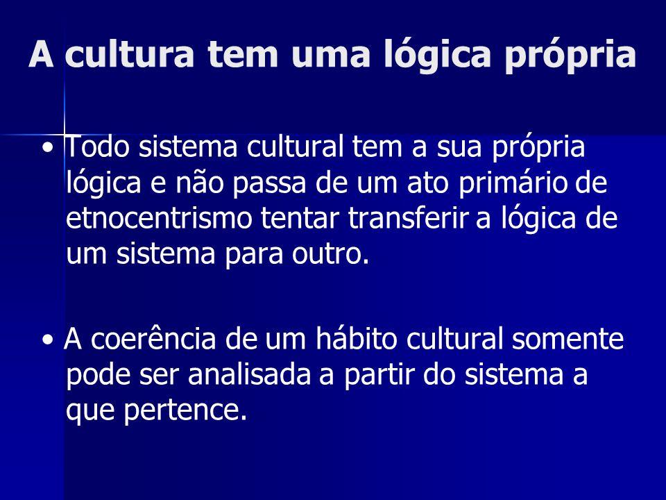 A cultura tem uma lógica própria Todo sistema cultural tem a sua própria lógica e não passa de um ato primário de etnocentrismo tentar transferir a ló