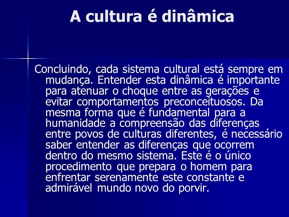 Concluindo, cada sistema cultural está sempre em mudança. Entender esta dinâmica é importante para atenuar o choque entre as gerações e evitar comport
