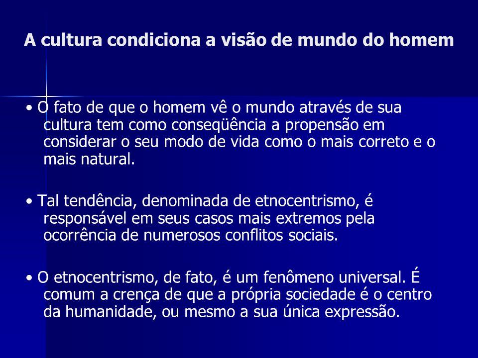 A cultura condiciona a visão de mundo do homem O fato de que o homem vê o mundo através de sua cultura tem como conseqüência a propensão em considerar