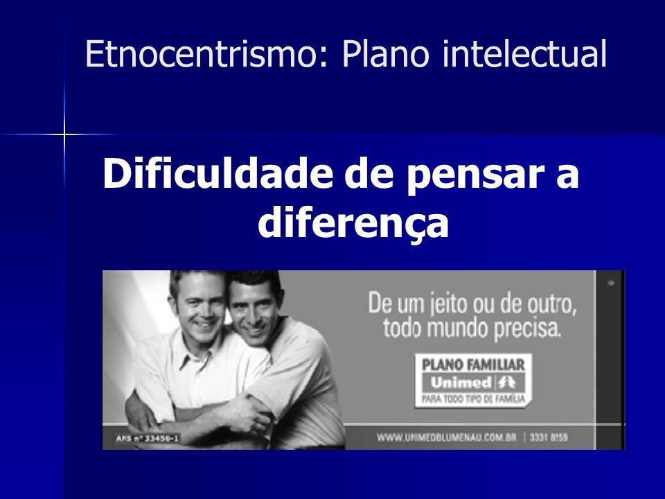 Etnocentrismo: Plano intelectual Dificuldade de pensar a diferença