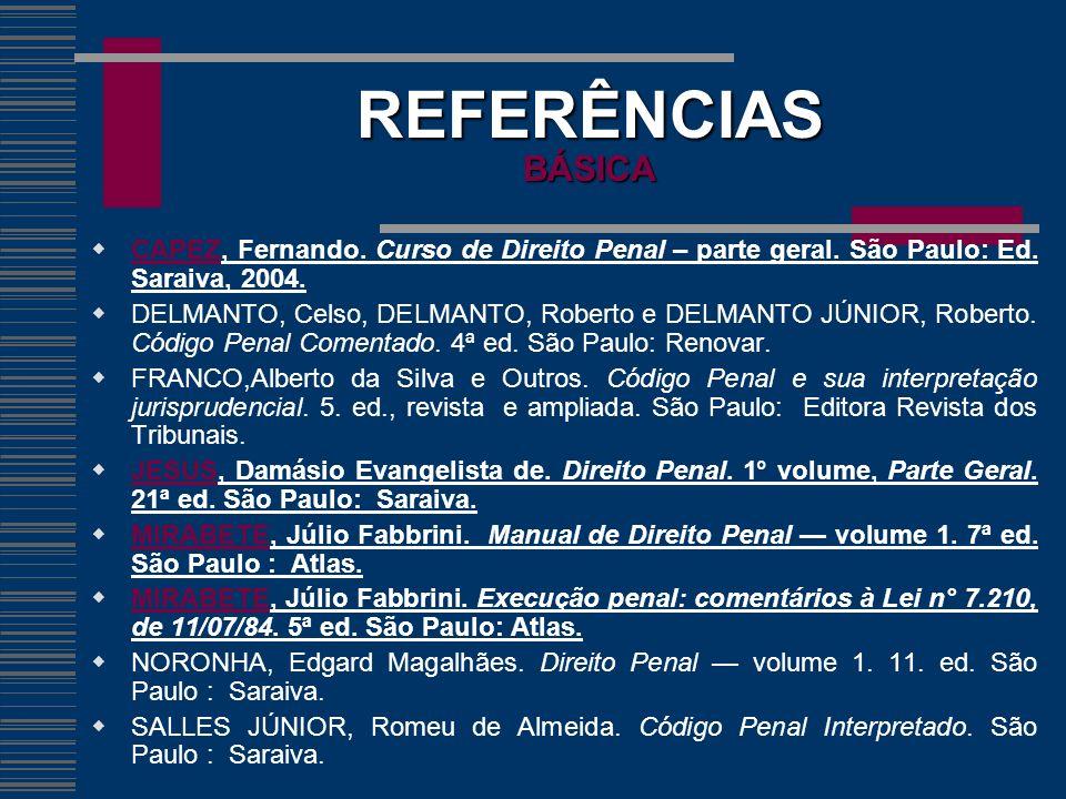 REFERÊNCIAS BÁSICA CAPEZ, Fernando. Curso de Direito Penal – parte geral. São Paulo: Ed. Saraiva, 2004. DELMANTO, Celso, DELMANTO, Roberto e DELMANTO