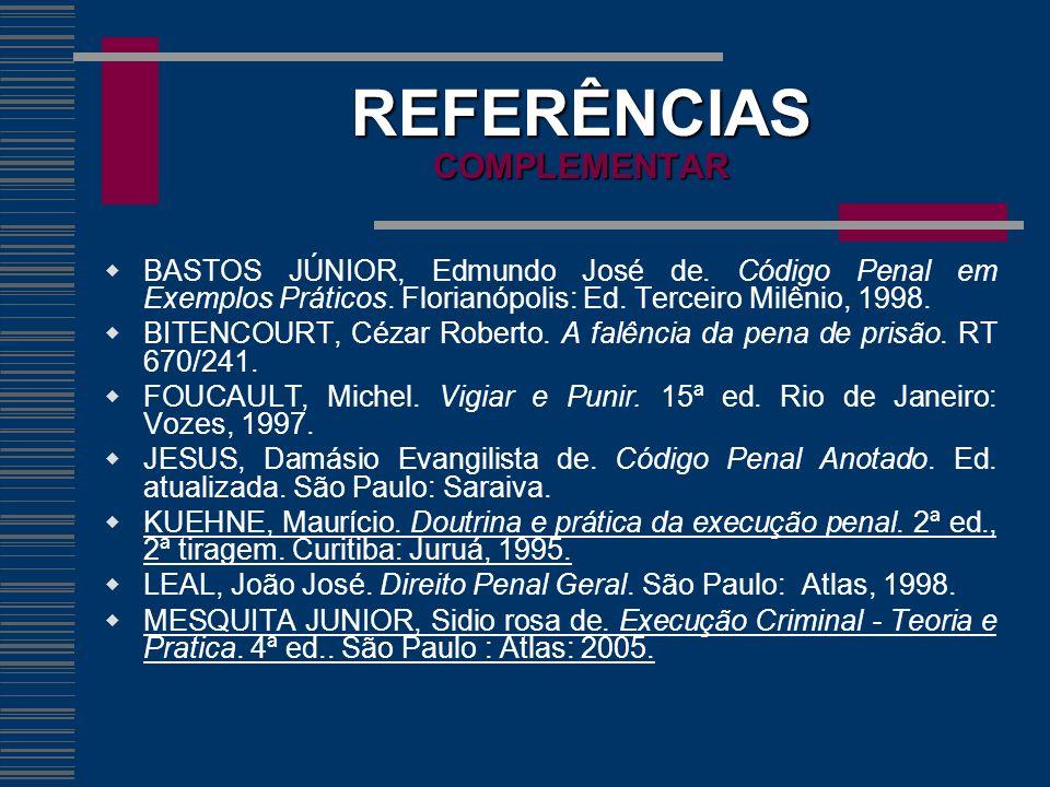 REFERÊNCIAS COMPLEMENTAR BASTOS JÚNIOR, Edmundo José de. Código Penal em Exemplos Práticos. Florianópolis: Ed. Terceiro Milênio, 1998. BITENCOURT, Céz