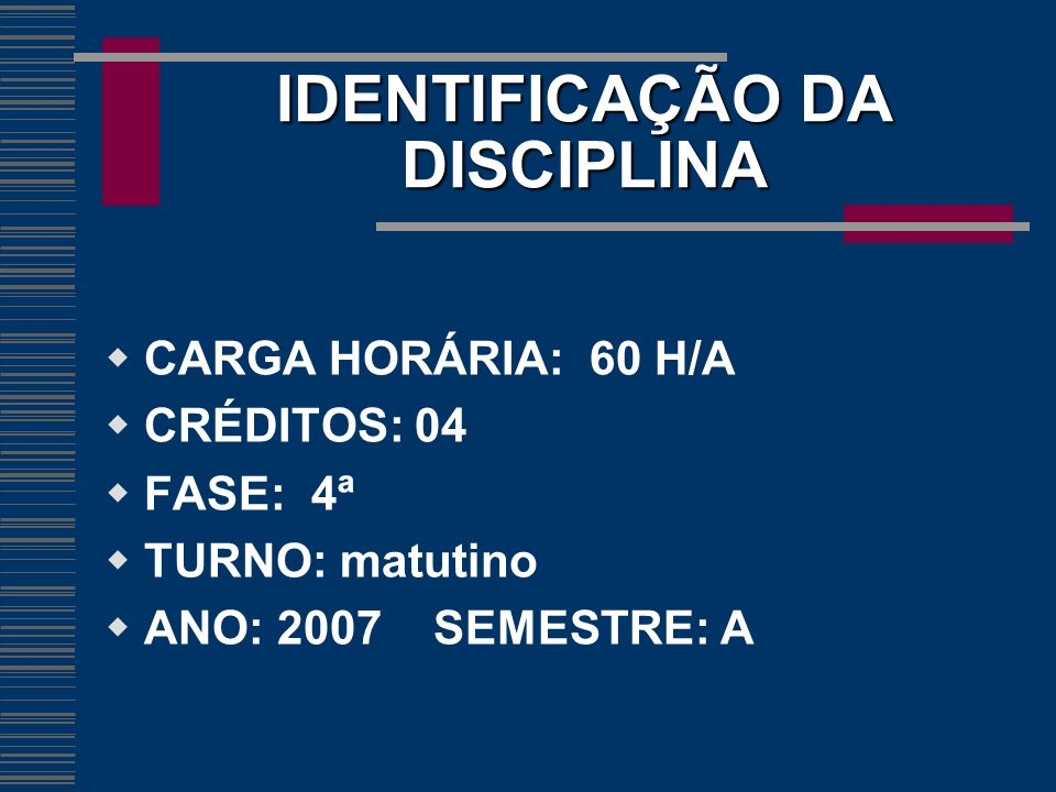 IDENTIFICAÇÃO DA DISCIPLINA CARGA HORÁRIA: 60 H/A CRÉDITOS: 04 FASE: 4ª TURNO: matutino ANO: 2007 SEMESTRE: A