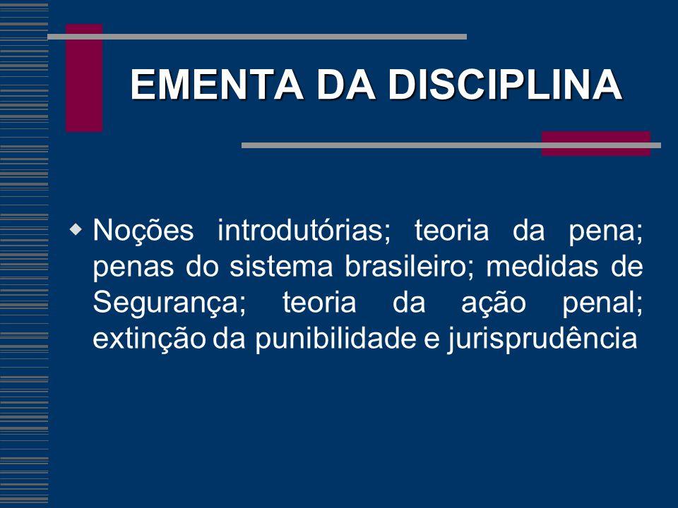 EMENTA DA DISCIPLINA Noções introdutórias; teoria da pena; penas do sistema brasileiro; medidas de Segurança; teoria da ação penal; extinção da punibi
