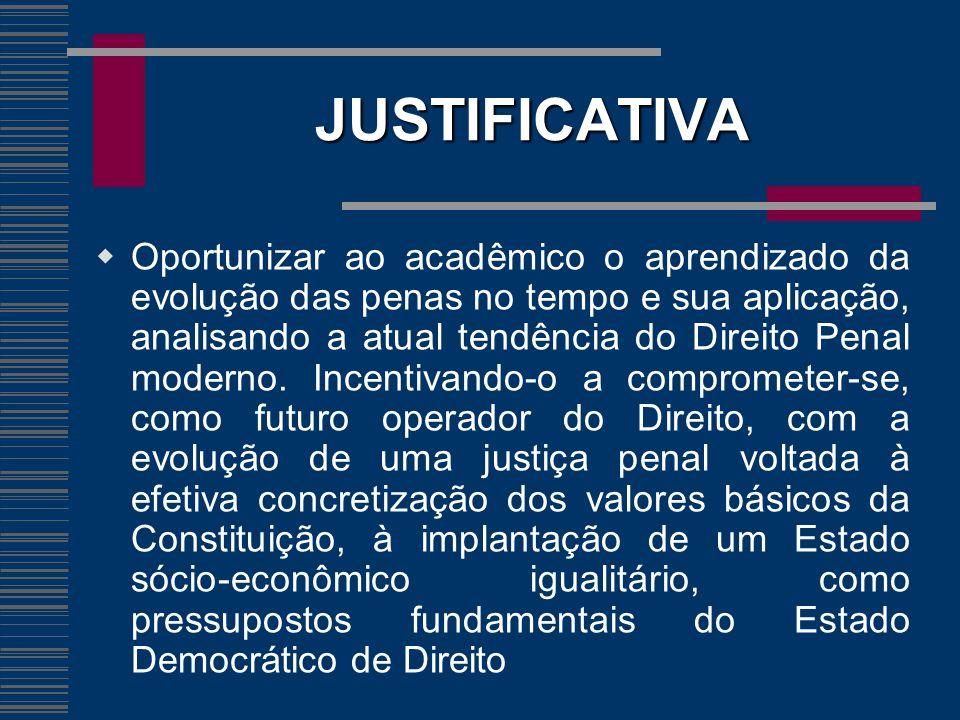 JUSTIFICATIVA Oportunizar ao acadêmico o aprendizado da evolução das penas no tempo e sua aplicação, analisando a atual tendência do Direito Penal mod